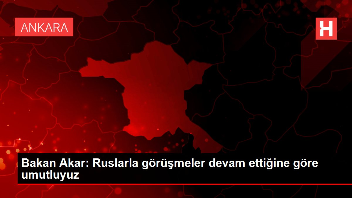 Bakan Akar: Ruslarla görüşmeler devam ettiğine göre umutluyuz