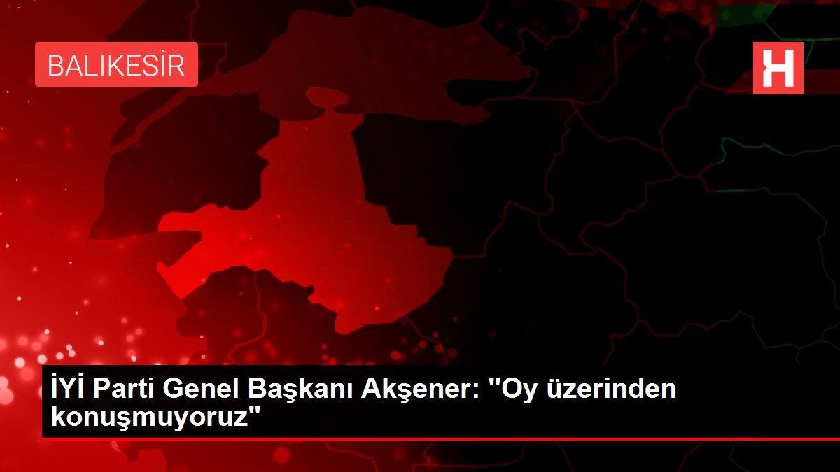 İYİ Parti Genel Başkanı Akşener: 'Oy üzerinden konuşmuyoruz'