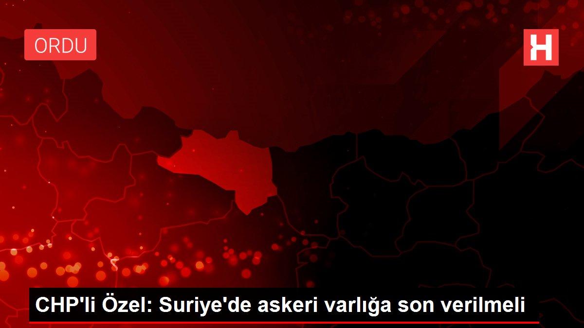CHP'li Özel: Suriye'de askeri varlığa son verilmeli