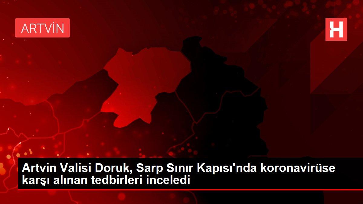 Artvin Valisi Doruk, Sarp Sınır Kapısı'nda koronavirüse karşı alınan tedbirleri inceledi