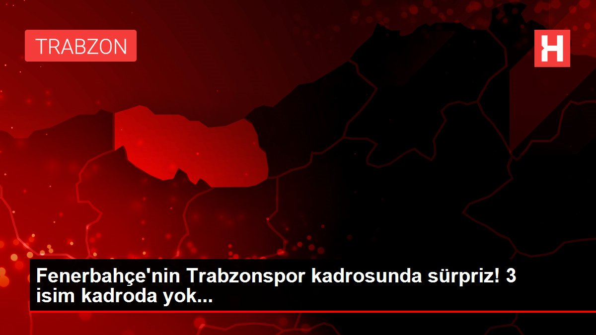 Fenerbahçe'nin Trabzonspor kadrosunda sürpriz! 3 isim kadroda yok...