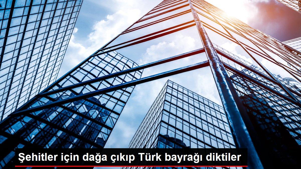 Şehitler için dağa çıkıp Türk bayrağı diktiler