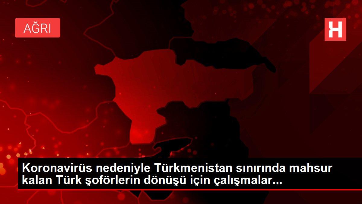 Koronavirüs nedeniyle Türkmenistan sınırında mahsur kalan Türk şoförlerin dönüşü için çalışmalar...