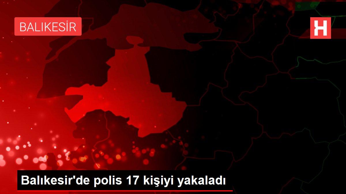 Balıkesir'de polis 17 kişiyi yakaladı