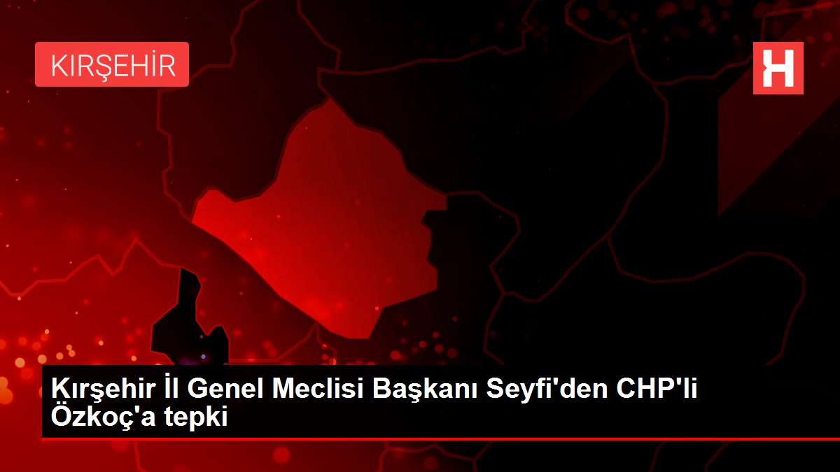Kırşehir İl Genel Meclisi Başkanı Seyfi'den CHP'li Özkoç'a tepki