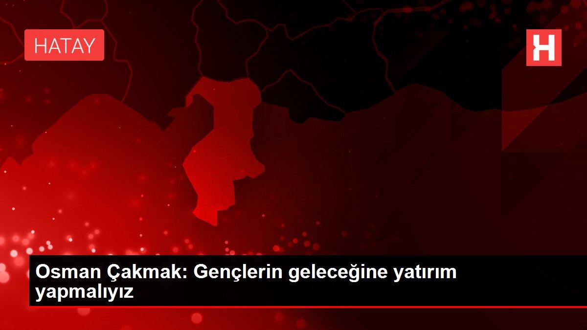 Osman Çakmak: Gençlerin geleceğine yatırım yapmalıyız