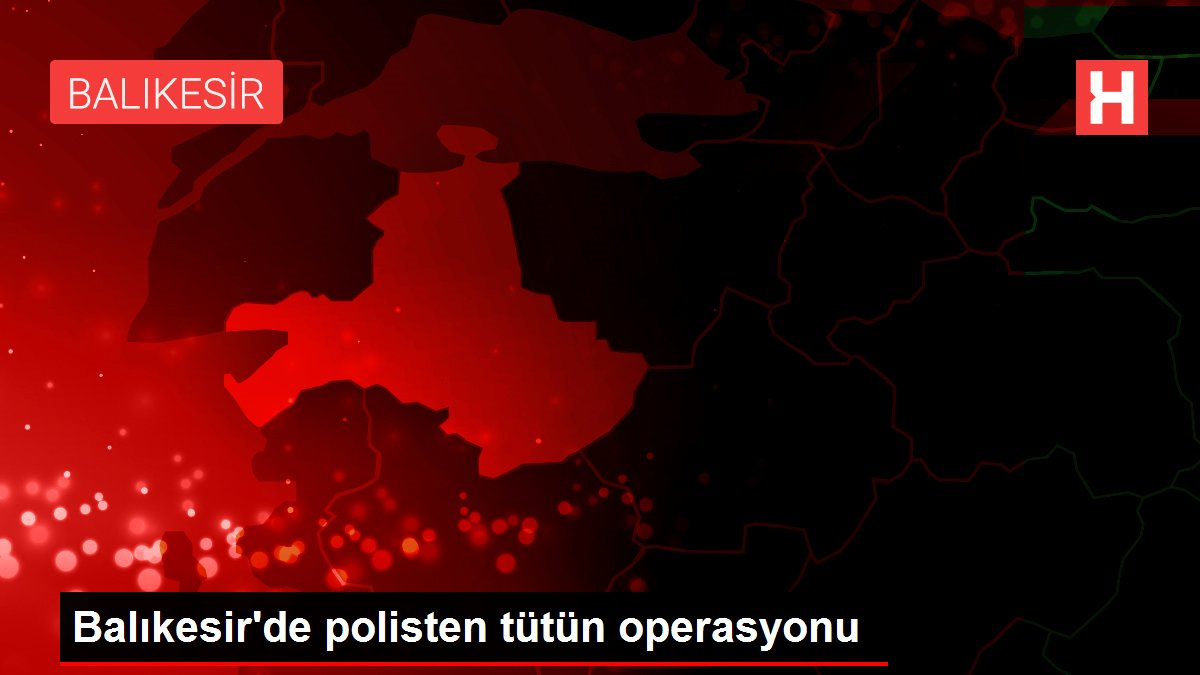 Balıkesir'de polisten tütün operasyonu