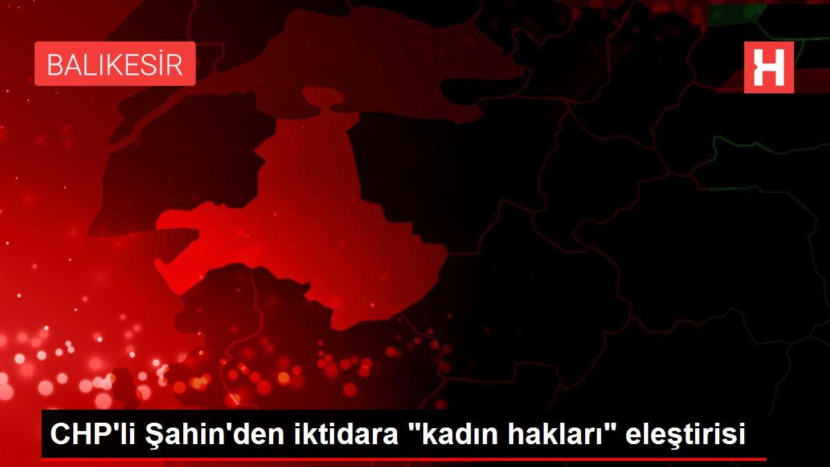 CHP'li Şahin'den iktidara 'kadın hakları' eleştirisi