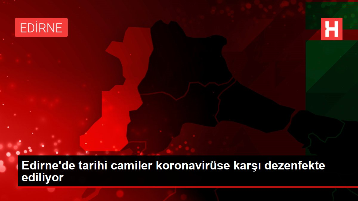 Edirne'de tarihi camiler koronavirüse karşı dezenfekte ediliyor