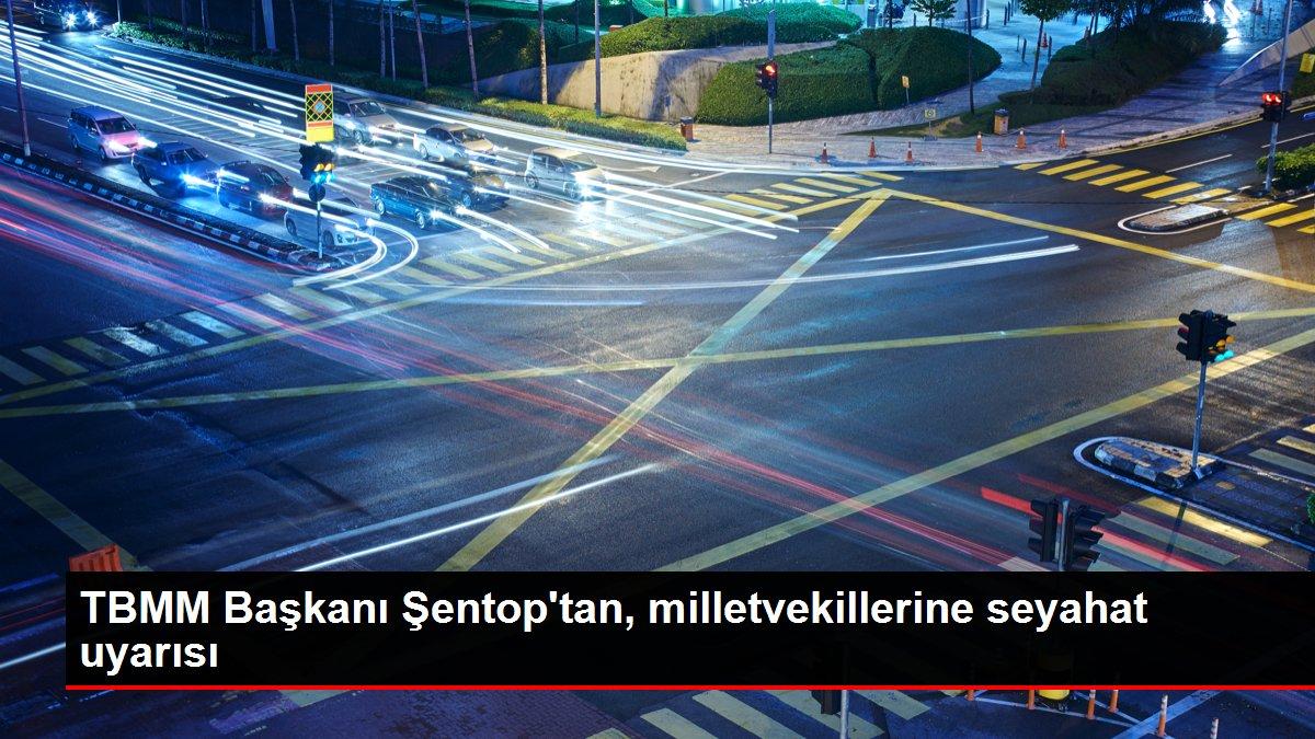 TBMM Başkanı Şentop'tan, milletvekillerine seyahat uyarısı