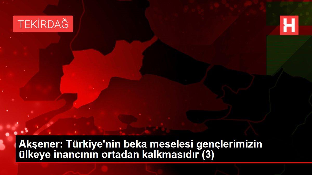 Akşener: Türkiye'nin beka meselesi gençlerimizin ülkeye inancının ortadan kalkmasıdır (3)