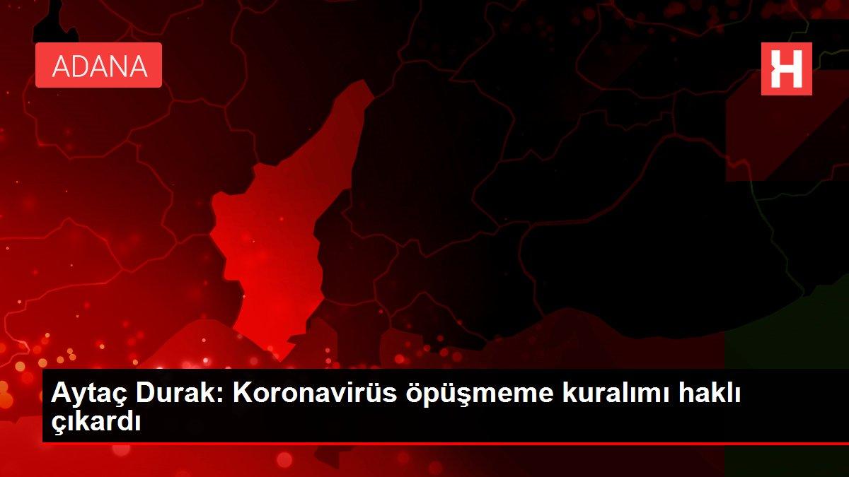 Aytaç Durak: Koronavirüs öpüşmeme kuralımı haklı çıkardı