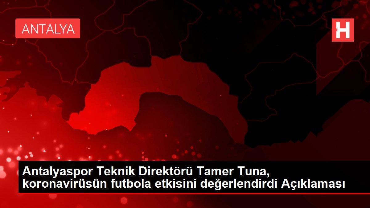 Antalyaspor Teknik Direktörü Tamer Tuna, koronavirüsün futbola etkisini değerlendirdi Açıklaması