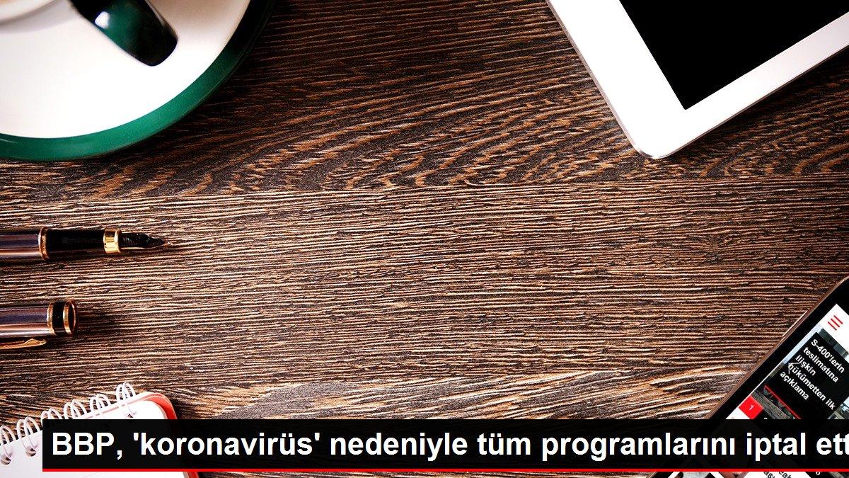 BBP, 'koronavirüs' nedeniyle tüm programlarını iptal etti