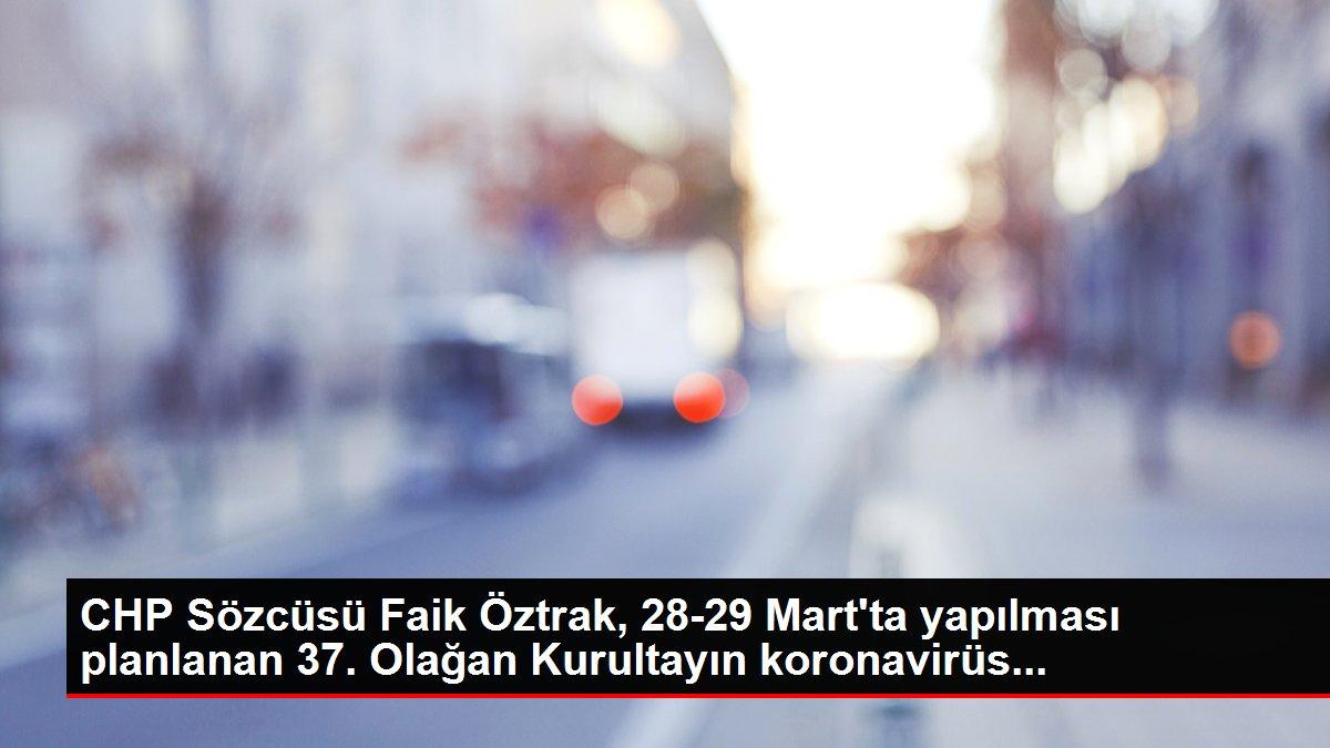 CHP Sözcüsü Faik Öztrak, 28-29 Mart'ta yapılması planlanan 37. Olağan Kurultayın koronavirüs...