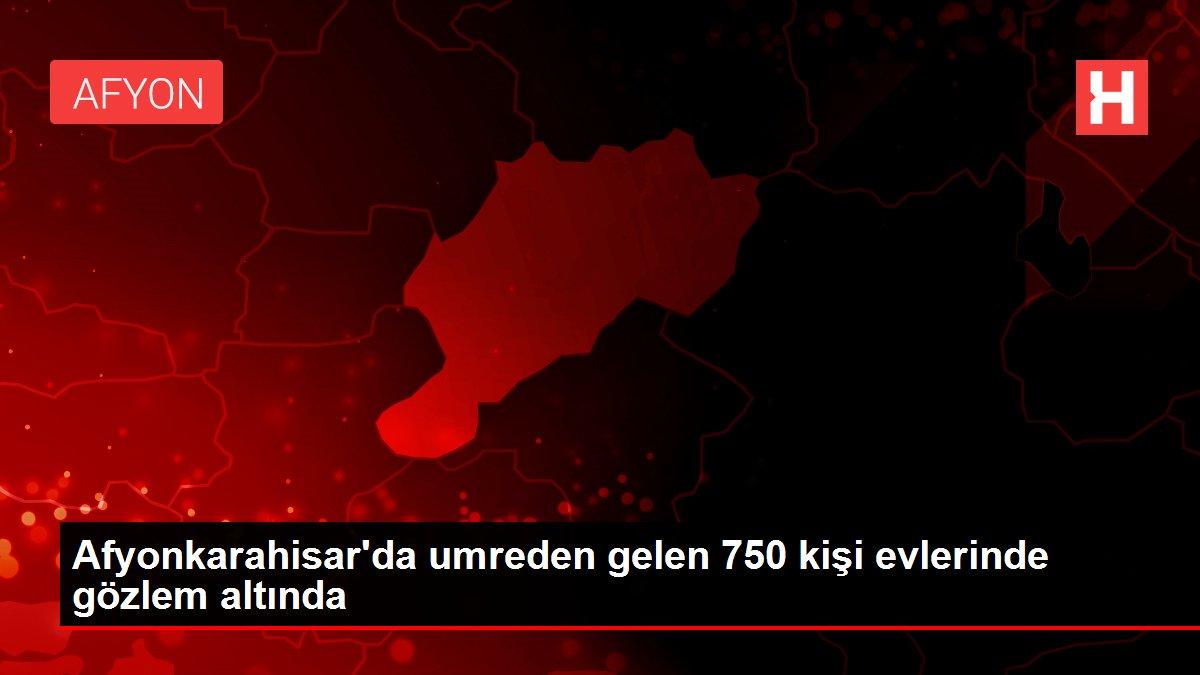 Afyonkarahisar'da umreden gelen 750 kişi evlerinde gözlem altında
