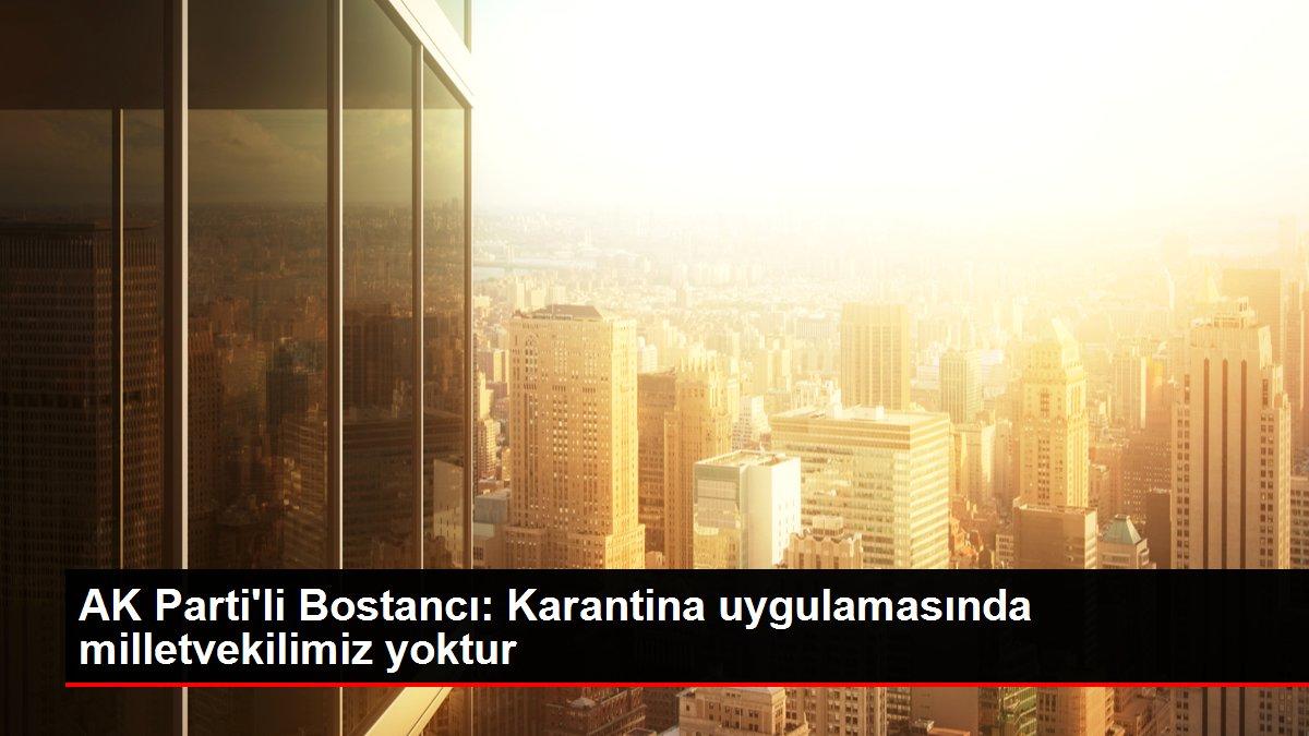 AK Parti'li Bostancı: Karantina uygulamasında milletvekilimiz yoktur
