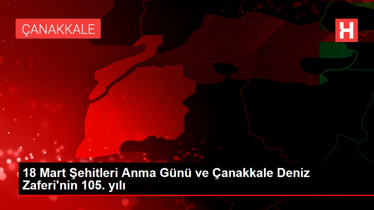 18 Mart Şehitleri Anma Günü ve Çanakkale Deniz Zaferi'nin 105. yılı