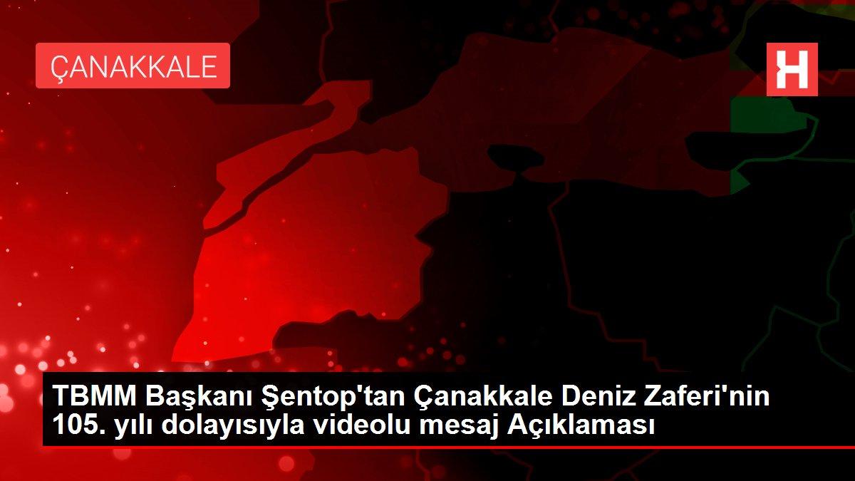 TBMM Başkanı Şentop'tan Çanakkale Deniz Zaferi'nin 105. yılı dolayısıyla videolu mesaj Açıklaması