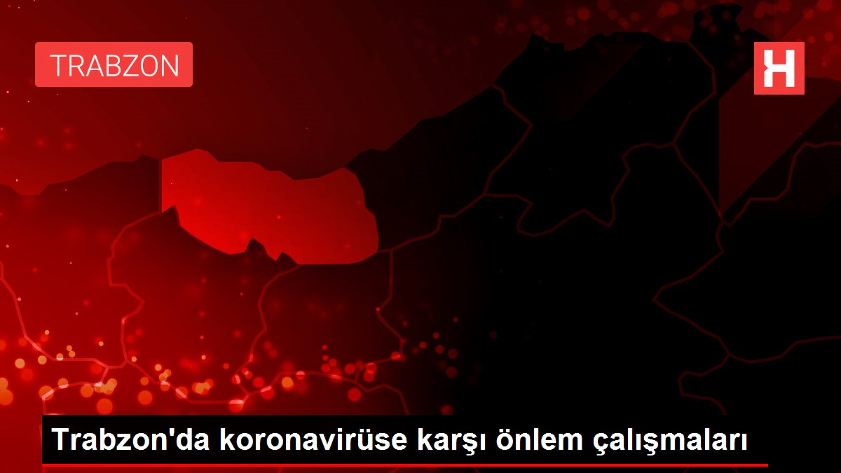 Trabzon'da koronavirüse karşı önlem çalışmaları