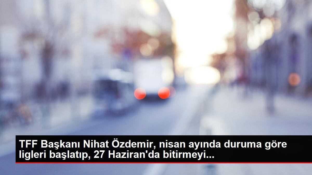 TFF Başkanı Nihat Özdemir, nisan ayında duruma göre ligleri başlatıp, 27 Haziran'da bitirmeyi...