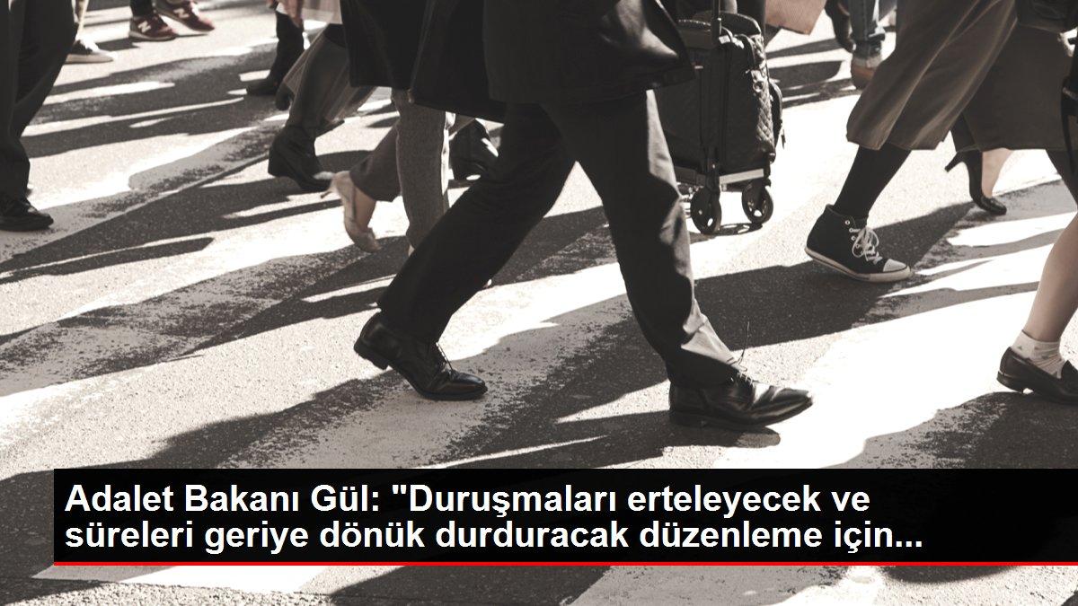 Adalet Bakanı Gül: 'Duruşmaları erteleyecek ve süreleri geriye dönük durduracak düzenleme için...