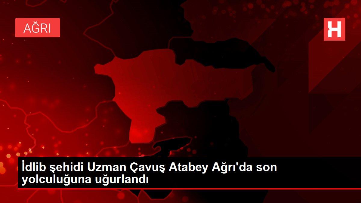 İdlib şehidi Uzman Çavuş Atabey Ağrı'da son yolculuğuna uğurlandı