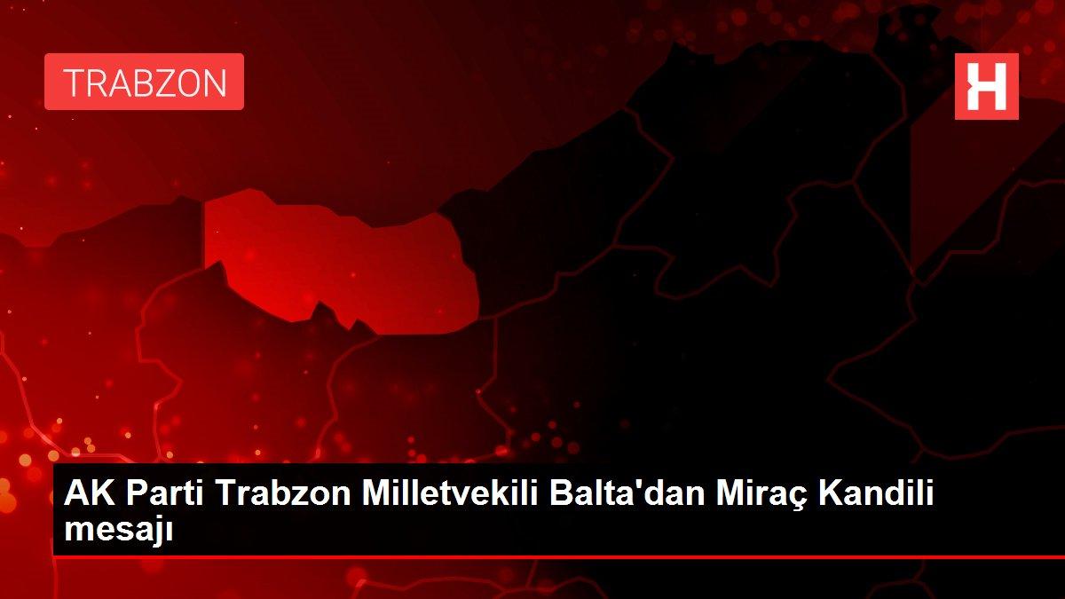 AK Parti Trabzon Milletvekili Balta'dan Miraç Kandili mesajı