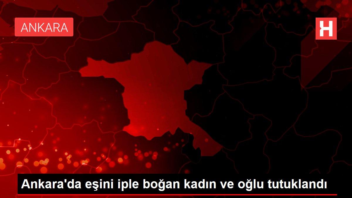 Ankara'da eşini iple boğan kadın ve oğlu tutuklandı