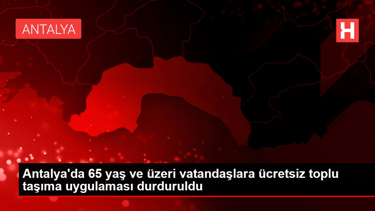 Antalya'da 65 yaş ve üzeri vatandaşlara ücretsiz toplu taşıma uygulaması durduruldu