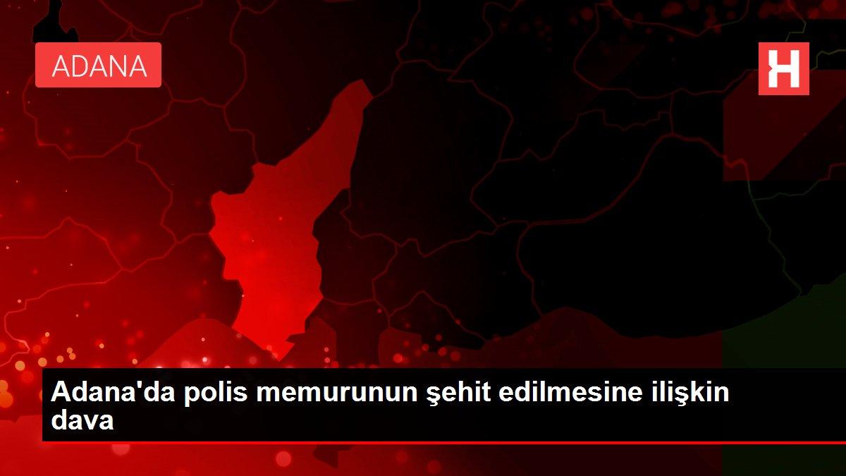 Adana'da polis memurunun şehit edilmesine ilişkin dava