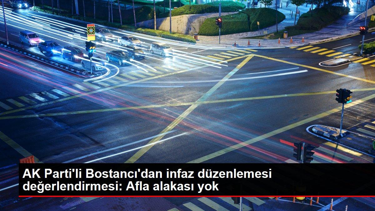 AK Parti'li Bostancı'dan infaz düzenlemesi değerlendirmesi: Afla alakası yok