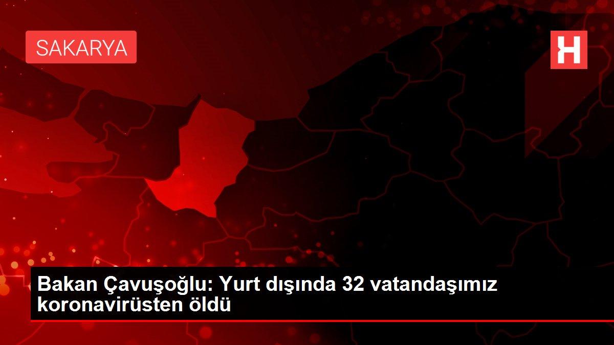 Bakan Çavuşoğlu: Yurt dışında 32 vatandaşımız koronavirüsten öldü