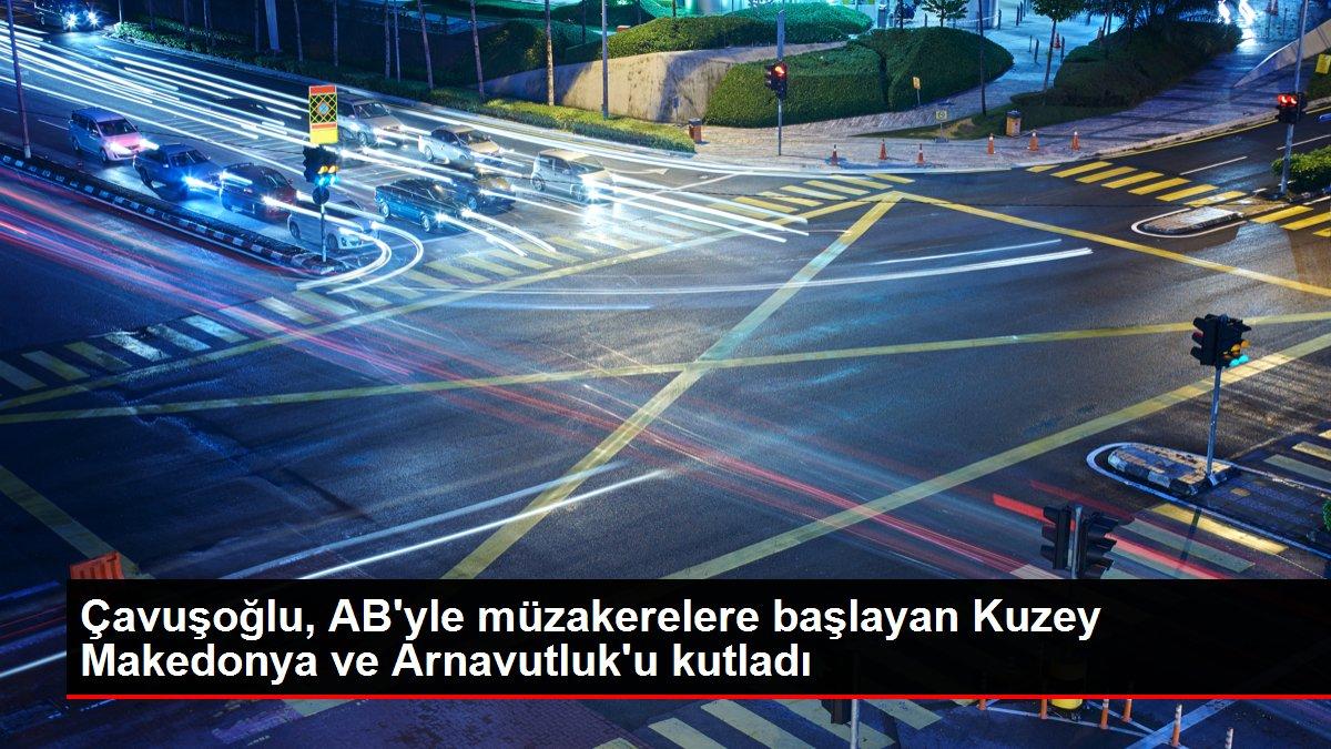 Çavuşoğlu, AB'yle müzakerelere başlayan Kuzey Makedonya ve Arnavutluk'u kutladı