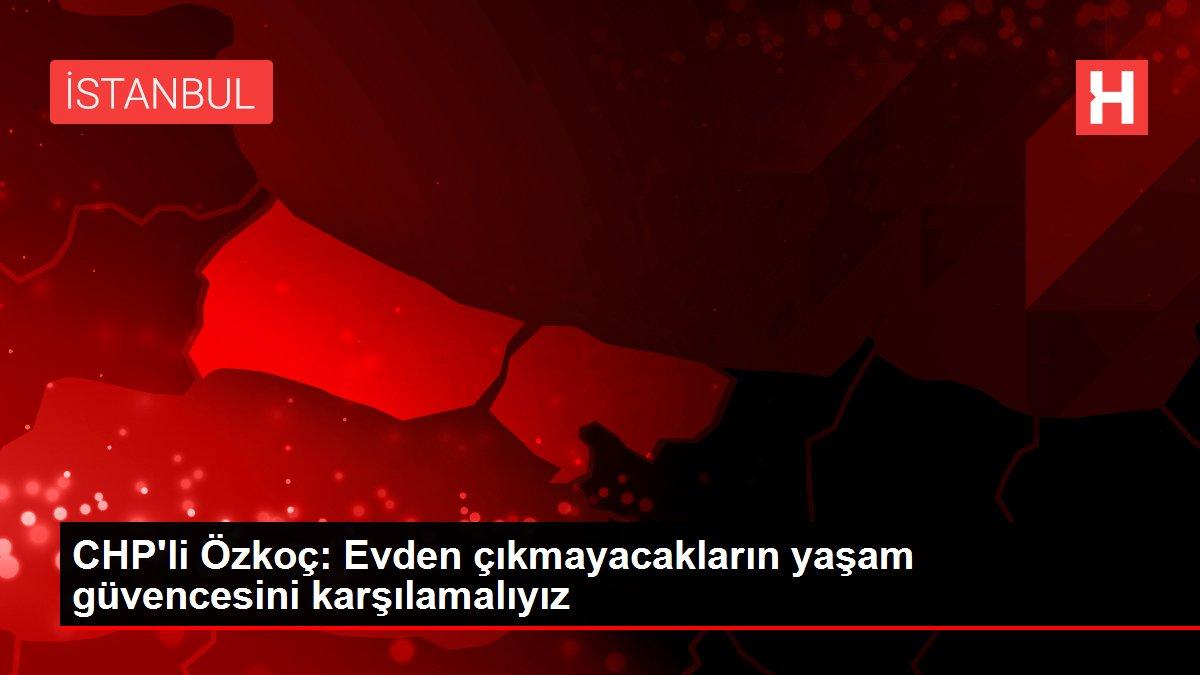 CHP'li Özkoç: Evden çıkmayacakların yaşam güvencesini karşılamalıyız