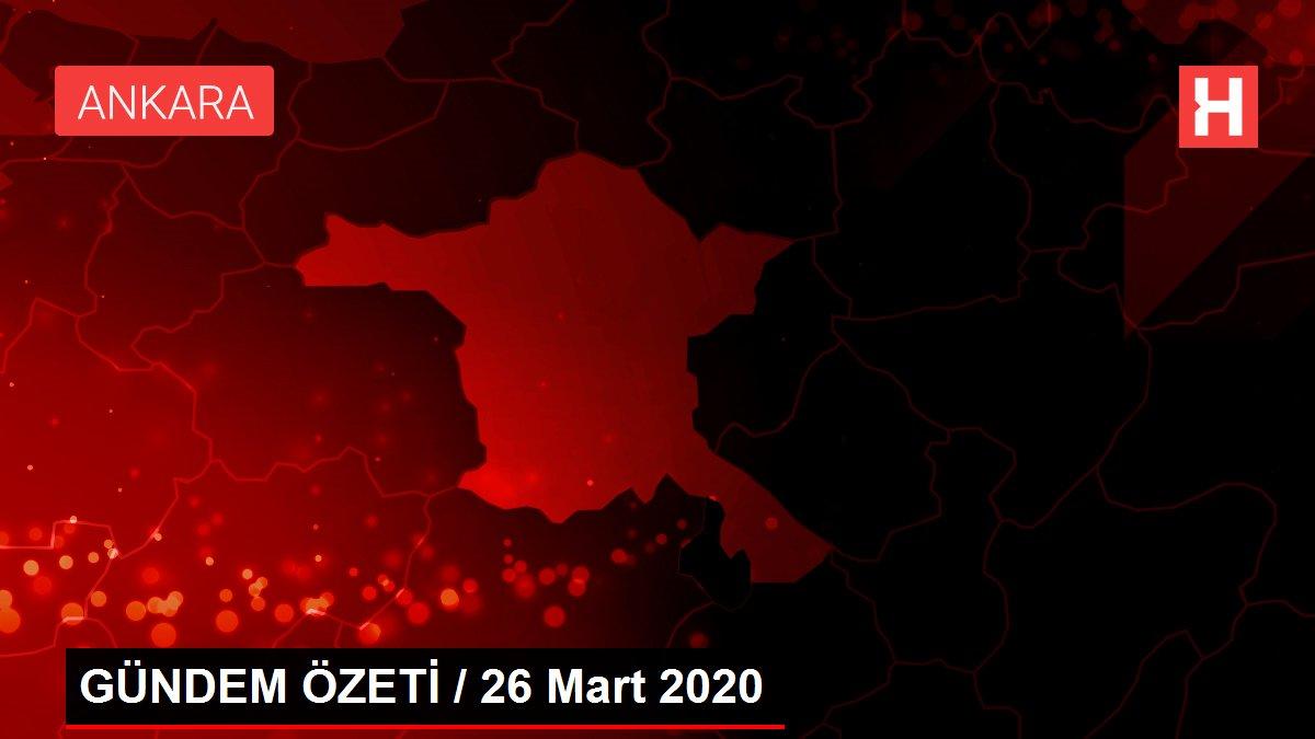GÜNDEM ÖZETİ / 26 Mart 2020