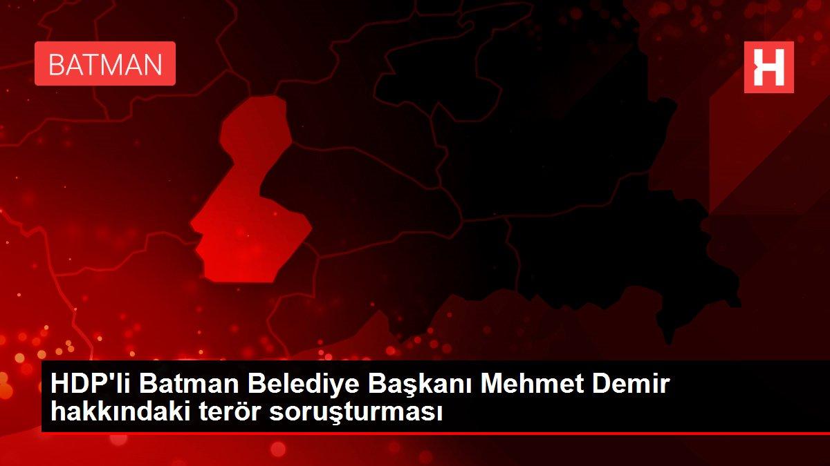 HDP'li Batman Belediye Başkanı Mehmet Demir hakkındaki terör soruşturması
