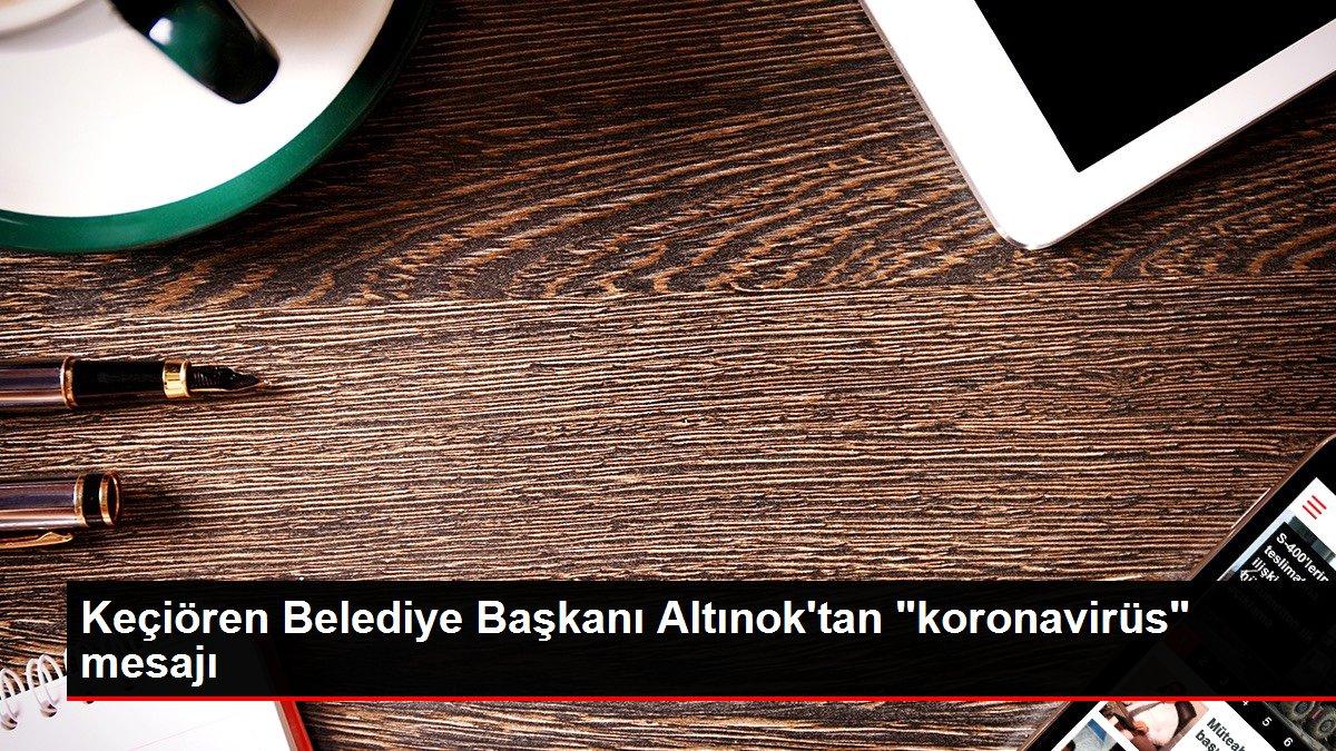 Keçiören Belediye Başkanı Altınok'tan 'koronavirüs' mesajı