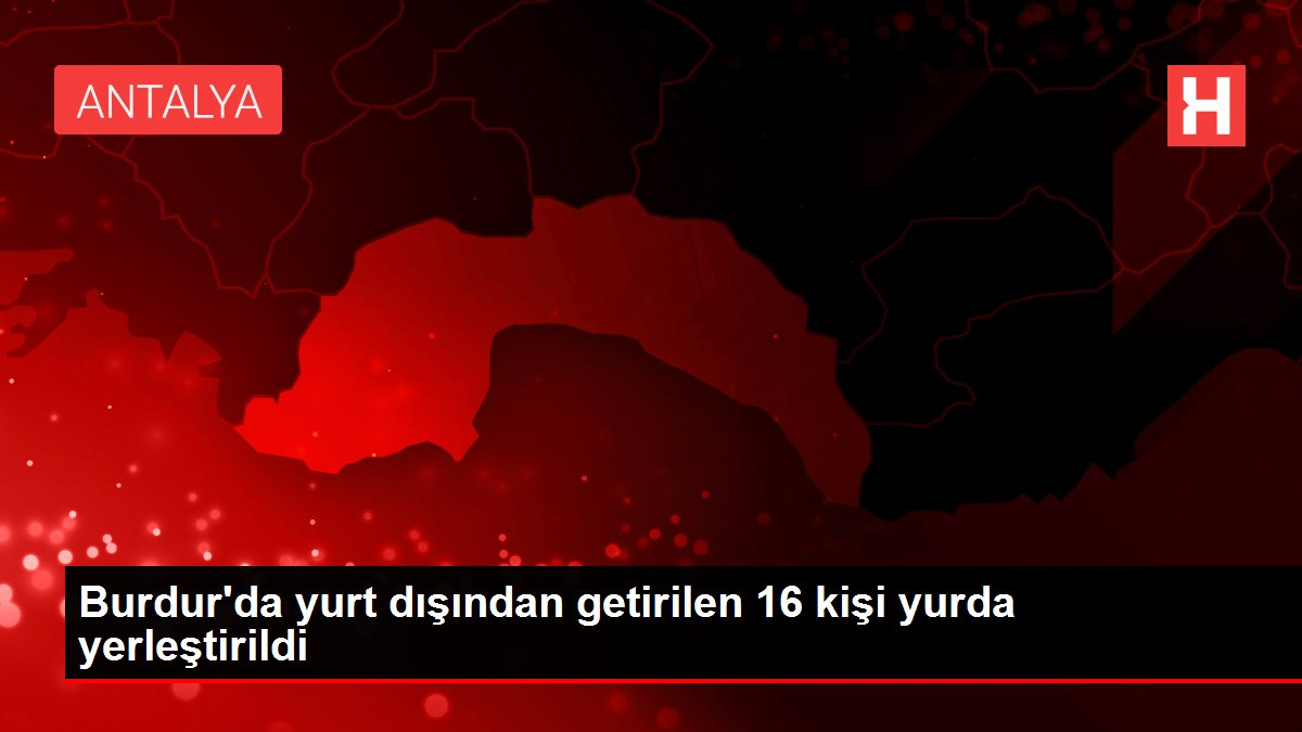 Burdur'da yurt dışından getirilen 16 kişi yurda yerleştirildi