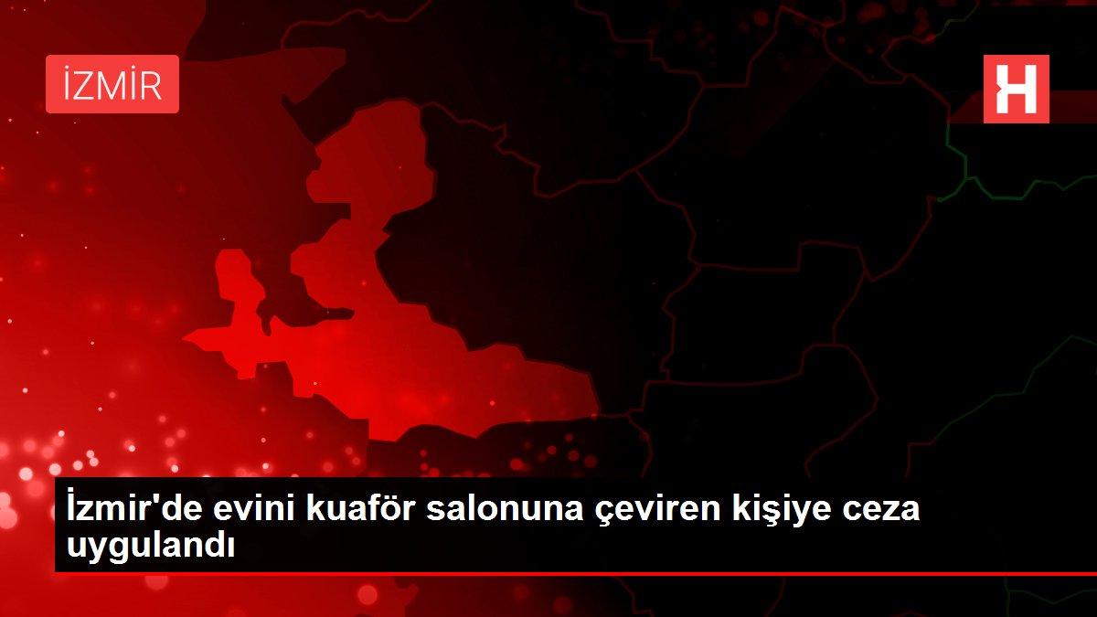 İzmir'de evini kuaför salonuna çeviren kişiye ceza uygulandı