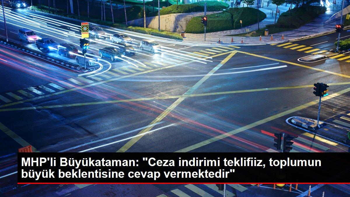MHP'li Büyükataman: 'Ceza indirimi teklifiiz, toplumun büyük beklentisine cevap vermektedir'
