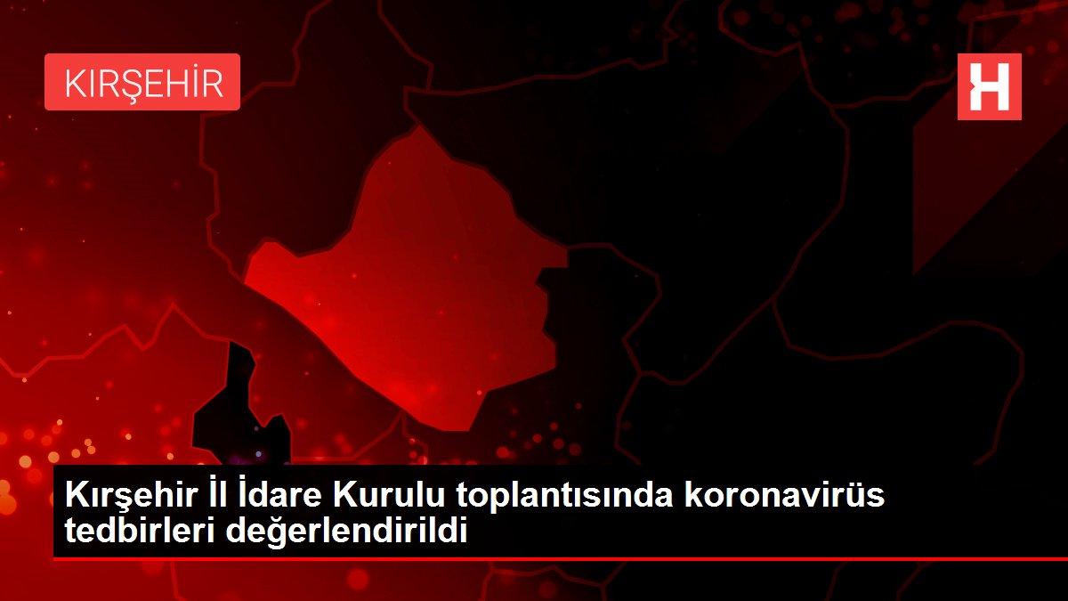 Kırşehir İl İdare Kurulu toplantısında koronavirüs tedbirleri değerlendirildi