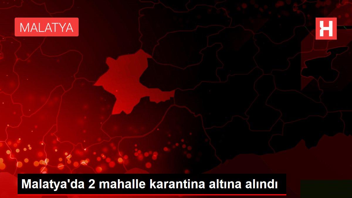 Malatya'da 2 mahalle karantina altına alındı