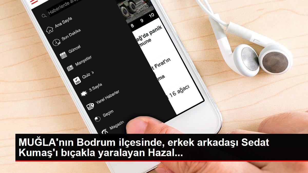 MUĞLA'nın Bodrum ilçesinde, erkek arkadaşı Sedat Kumaş'ı bıçakla yaralayan Hazal...