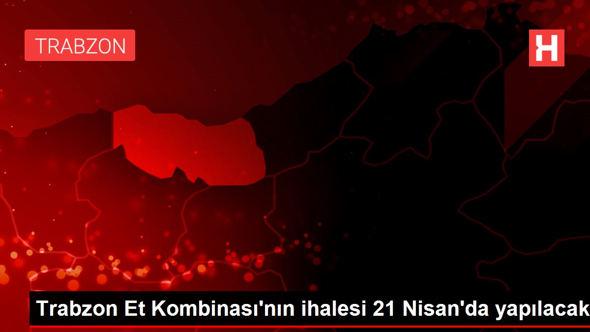 Trabzon Et Kombinası'nın ihalesi 21 Nisan'da yapılacak