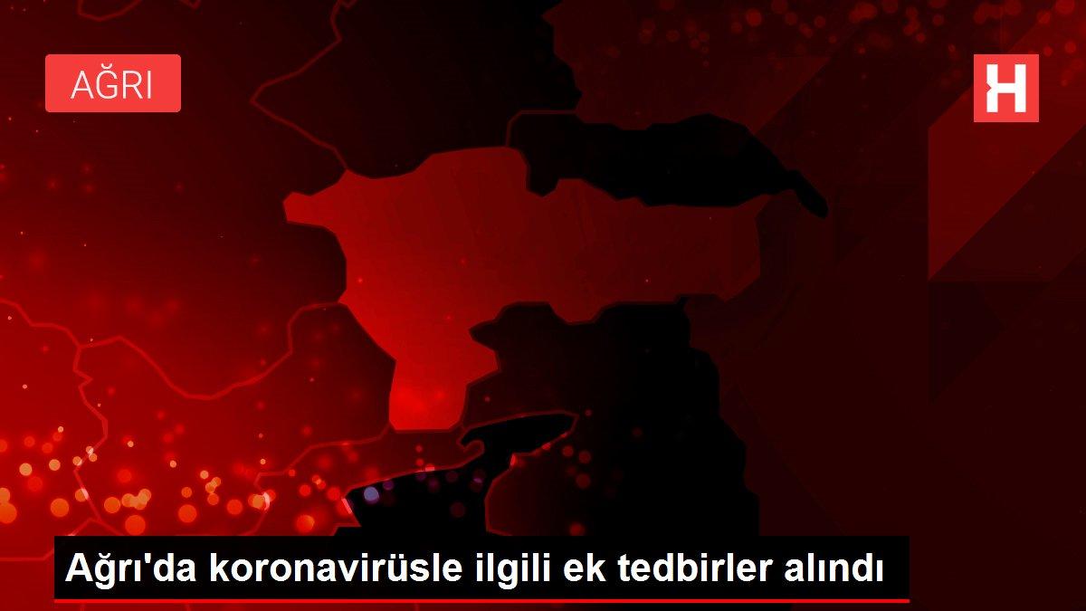 Ağrı'da koronavirüsle ilgili ek tedbirler alındı