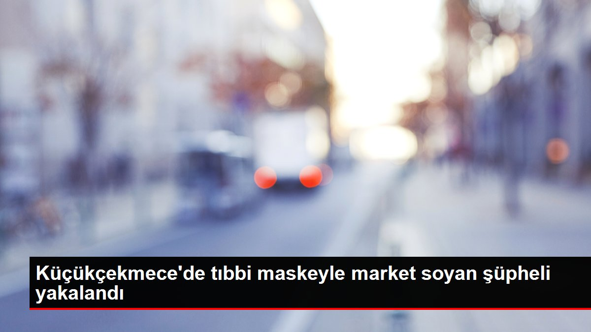 Küçükçekmece'de tıbbi maskeyle market soyan şüpheli yakalandı