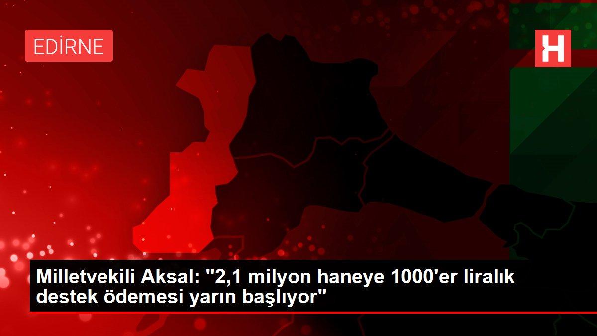 Milletvekili Aksal: '2,1 milyon haneye 1000'er liralık destek ödemesi yarın başlıyor'