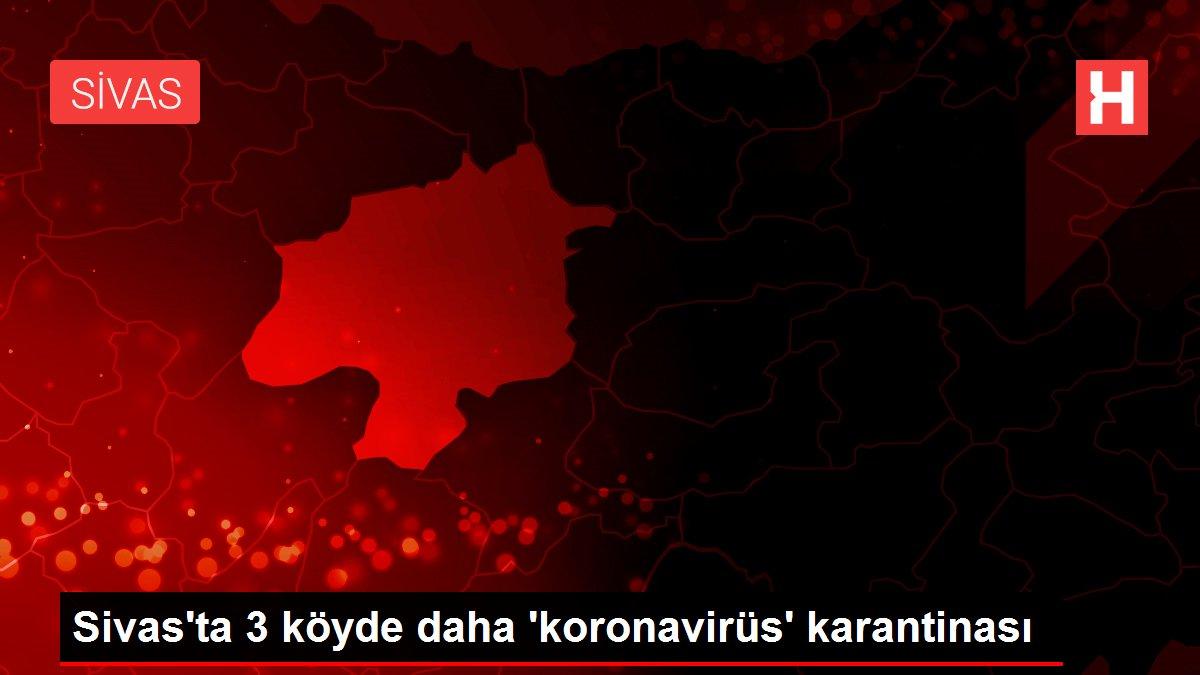Sivas'ta 3 köyde daha 'koronavirüs' karantinası