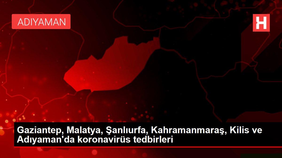 Gaziantep, Malatya, Şanlıurfa, Kahramanmaraş, Kilis ve Adıyaman'da koronavirüs tedbirleri